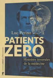 Patients zéro : histoires inversées de la médecine / Luc Perino   Perino, Luc (1947-....). Auteur