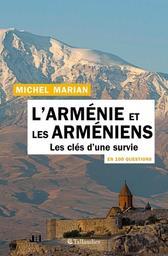 L'Arménie et les Arméniens en 100 questions : les clés d'une survie / Michel Marian   Marian, Michel (1952-....). Auteur