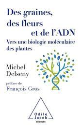 Des graines, des fleurs et de l'ADN : vers une biologie moléculaire des plantes / Michel Delseny   Delseny, Michel (1945-....). Auteur