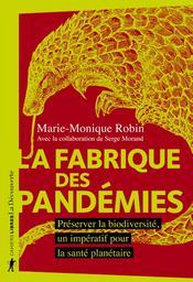 La fabrique des pandémies : préserver la biodiversité, un impératif pour la santé planétaire / Marie-Monique Robin   Robin, Marie-Monique (1960-....). Auteur